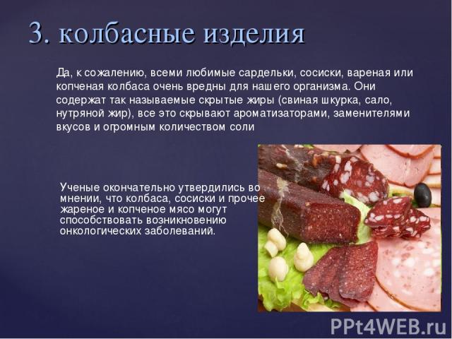 3. колбасные изделия Да, к сожалению, всеми любимые сардельки, сосиски, вареная или копченая колбаса очень вредны для нашего организма. Они содержат так называемые скрытые жиры (свиная шкурка, сало, нутряной жир), все это скрывают ароматизаторами, з…
