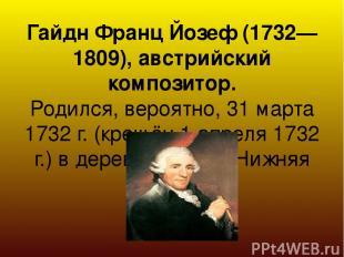 Гайдн Франц Йозеф (1732—1809), австрийский композитор. Родился, вероятно, 31 мар