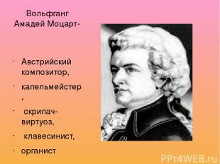 Вольфганг Амадей Моцарт- Австрийский композитор, капельмейстер, скрипач-виртуоз,
