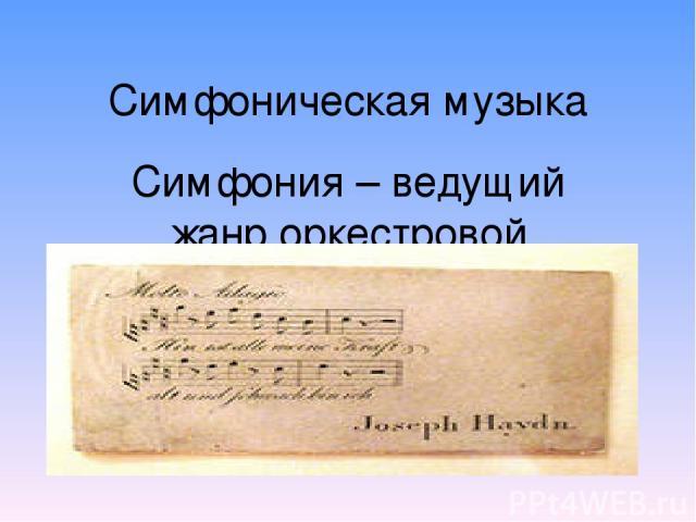 Симфоническая музыка Симфония – ведущий жанр оркестровой музыки, сложное, богато развитое многочастное произведение
