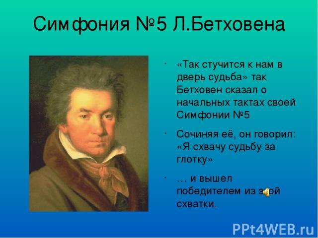 Симфония №5 Л.Бетховена «Так стучится к нам в дверь судьба» так Бетховен сказал о начальных тактах своей Симфонии №5 Сочиняя её, он говорил: «Я схвачу судьбу за глотку» … и вышел победителем из этой схватки.