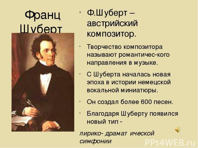 Франц Шуберт (1797-1828) Ф.Шуберт – австрийский композитор. Творчество композитора называют романтичес-кого направления в музыке. С Шуберта началась новая эпоха в истории немецской вокальной миниатюры. Он создал более 600 песен. Благодаря Шуберту по…