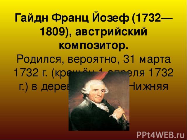 Гайдн Франц Йозеф (1732—1809), австрийский композитор. Родился, вероятно, 31 марта 1732 г. (крещён 1 апреля 1732 г.) в деревне Рорау (Нижняя Австрия).