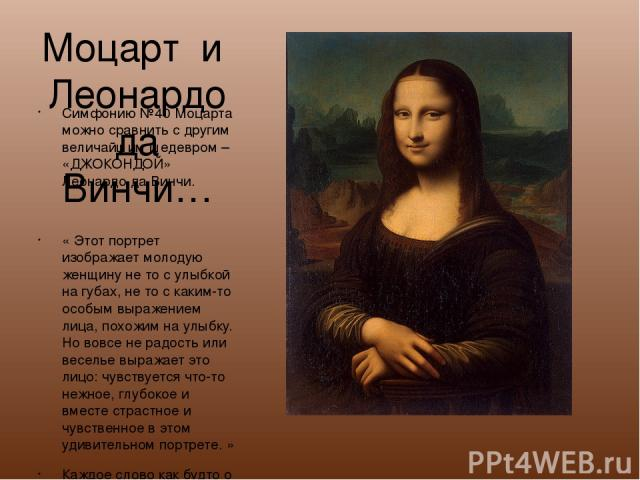 Моцарт и Леонардо да Винчи… Симфонию №40 Моцарта можно сравнить с другим величайшим шедевром – «ДЖОКОНДОЙ» Леонардо да Винчи. « Этот портрет изображает молодую женщину не то с улыбкой на губах, не то с каким-то особым выражением лица, похожим на улы…