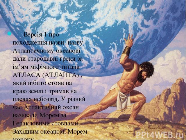 Версія 1 про походження назви: назву Атлантичному океанові дали стародавні греки за ім'ям міфічного титана АТЛАСА (АТЛАНТА) , який нібито стояв на краю землі і тримав на плечах небозвід. У різний час Атлантичний океан називали Морем за Геракловими с…