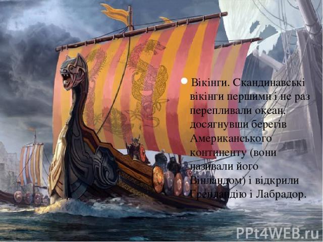 Вікінги. Скандинавські вікінги першими і не раз перепливали океан, досягнувши берегів Американського континенту (вони називали його Вінландом) і відкрили Гренландію і Лабрадор.