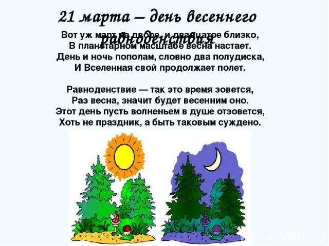 21 марта – день весеннего равноденствия Вот уж март на дворе, и двадцатое близко, В планетарном масштабе весна настает. День и ночь пополам, словно два полудиска, И Вселенная свой продолжает полет. Равноденствие — так это время зовется, Раз весна, з…