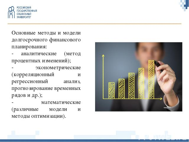 Основные методы и модели долгосрочного финансового планирования: - аналитические (метод процентных изменений); - эконометрические (корреляционный и регрессионный анализ, прогнозирование временных рядов и др.); - математические (различные модели и ме…