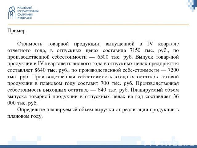 Пример. Стоимость товарной продукции, выпущенной в IV квартале отчетного года, в отпускных ценах составила 7150 тыс. руб., по производственной себестоимости — 6500 тыс. руб. Выпуск товар-ной продукции в IV квартале планового года в отпускных ценах п…