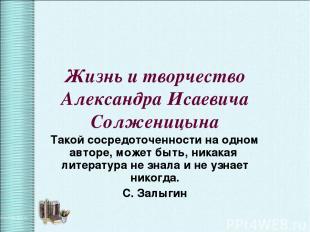 Жизнь и творчество Александра Исаевича Солженицына Такой сосредоточенности на од