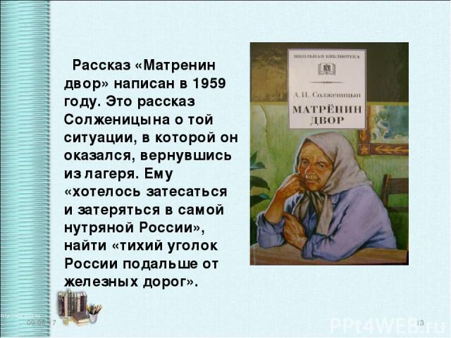 Рассказ «Матренин двор» написан в 1959 году. Это рассказ Солженицына о той ситуации, в которой он оказался, вернувшись из лагеря. Ему «хотелось затесаться и затеряться в самой нутряной России», найти «тихий уголок России подальше от железных дорог». * *