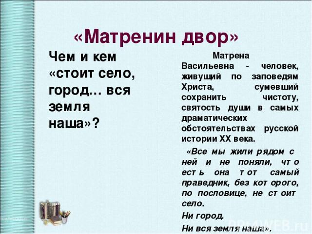 Чем и кем «стоит село, город… вся земля наша»? Матрена Васильевна - человек, живущий по заповедям Христа, сумевший сохранить чистоту, святость души в самых драматических обстоятельствах русской истории ХХ века. «Все мы жили рядом с ней и не поняли, …