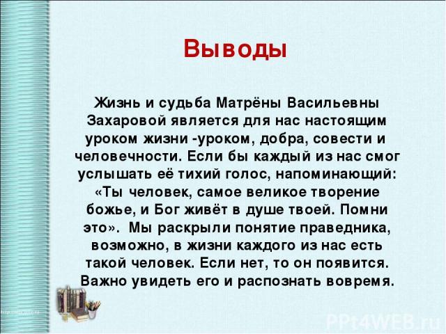 Выводы Жизнь и судьба Матрёны Васильевны Захаровой является для нас настоящим уроком жизни -уроком, добра, совести и человечности. Если бы каждый из нас смог услышать её тихий голос, напоминающий: «Ты человек, самое великое творение божье, и Бог жив…