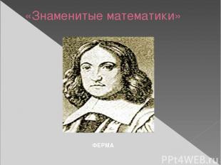 «Знаменитые математики» ФЕРМА