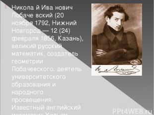 Никола й Ива нович Лобаче вский (20 ноября 1792, Нижний Новгород — 12 (24) февра