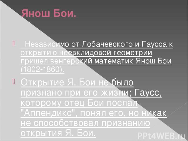 Янош Бои. Независимо от Лобачевского и Гаусса к открытию неевклидовой геометрии пришел венгерский математик Янош Бои (1802-1860). Открытие Я. Бои не было признано при его жизни; Гаусс, которому отец Бои послал