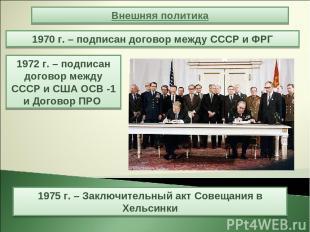 1970 г. – подписан договор между СССР и ФРГ Внешняя политика 1972 г. – подписан