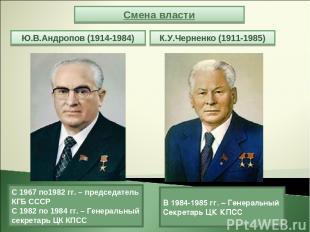 Смена власти Ю.В.Андропов (1914-1984) К.У.Черненко (1911-1985) С 1967 по1982 гг.