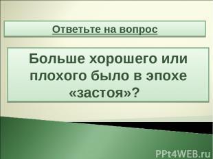 Ответьте на вопрос Больше хорошего или плохого было в эпохе «застоя»?