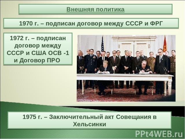 1970 г. – подписан договор между СССР и ФРГ Внешняя политика 1972 г. – подписан договор между СССР и США ОСВ -1 и Договор ПРО 1975 г. – Заключительный акт Совещания в Хельсинки