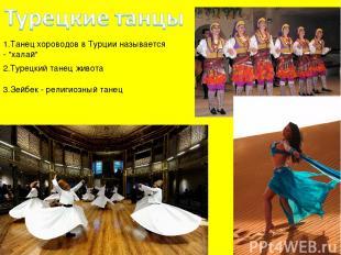 """1.Танец хороводов в Турции называется - """"халай"""" 2.Турецкий танец живота 3.Зейбек"""