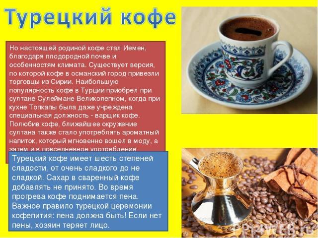 Но настоящей родиной кофе стал Иемен, благодаря плодородной почве и особенностям климата. Существует версия, по которой кофе в османский город привезли торговцы из Сирии. Наибольшую популярность кофе в Турции приобрел при султане Сулеймане Великолеп…