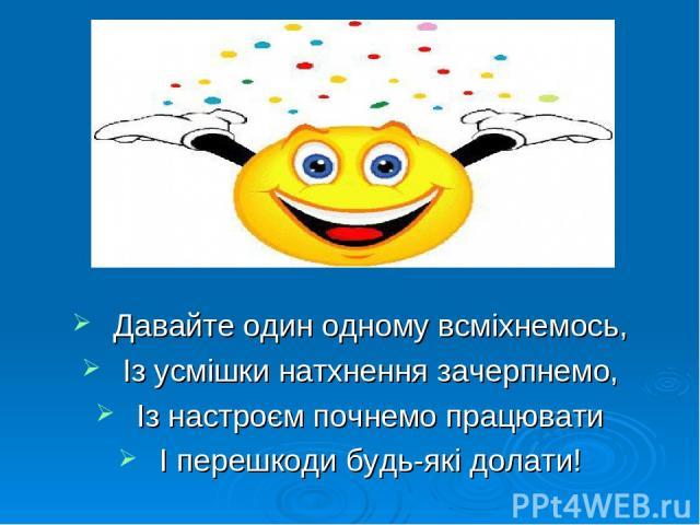 Давайте один одному всміхнемось, Із усмішки натхнення зачерпнемо, Із настроєм почнемо працювати І перешкоди будь-які долати!