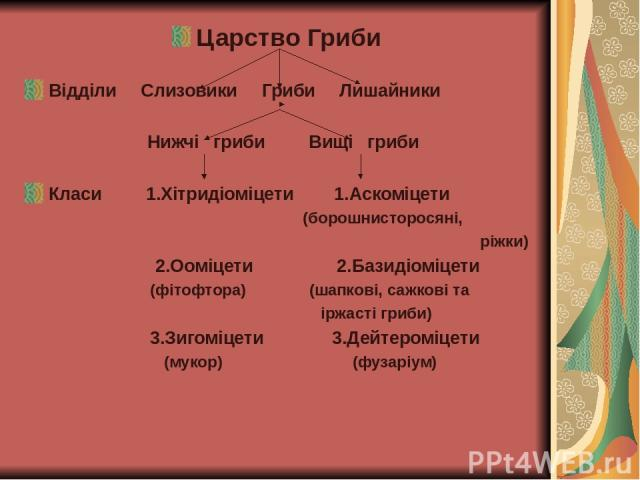 Царство Гриби Відділи Слизовики Гриби Лишайники Нижчі гриби Вищі гриби Класи 1.Хітридіоміцети 1.Аскоміцети (борошнисторосяні, ріжки) 2.Ооміцети 2.Базидіоміцети (фітофтора) (шапкові, сажкові та іржасті гриби) 3.Зигоміцети 3.Дейтероміцети (мукор) (фузаріум)