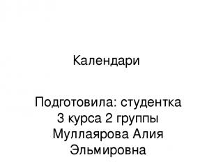 Календари Подготовила: студентка 3 курса 2 группы Муллаярова Алия Эльмировна