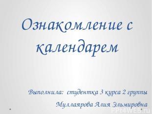 Ознакомление с календарем Выполнила: студентка 3 курса 2 группы Муллаярова Алия