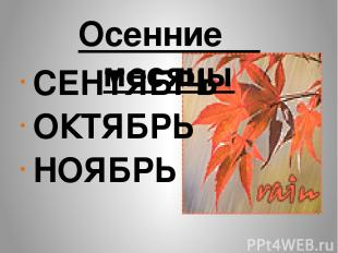 Осенние месяцы СЕНТЯБРЬ ОКТЯБРЬ НОЯБРЬ