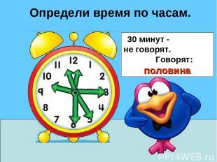 Определи время по часам. 30 минут - не говорят. Говорят: половина