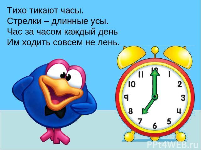 Тихо тикают часы. Стрелки – длинные усы. Час за часом каждый день Им ходить совсем не лень.