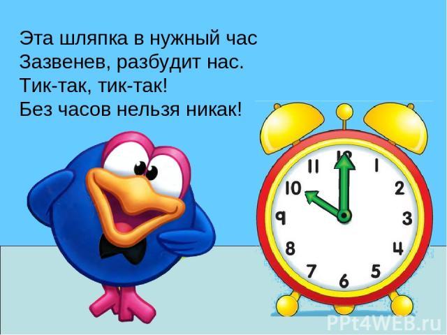Эта шляпка в нужный час Зазвенев, разбудит нас. Тик-так, тик-так! Без часов нельзя никак!