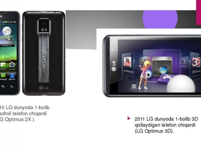 2010 LG dunyoda 1-bolib 2yadroli telefon chiqardi ( LG Optimus 2X ). 2011 LG dunyoda 1-bolib 3D qollaydigan telefon chiqardi (LG Optimus 3D).