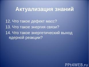 Актуализация знаний 12. Что такое дефект масс? 13. Что такое энергия связи? 14.