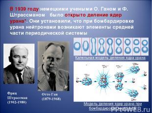 В 1939году немецкими учеными О. Ганом и Ф. Штрассманом было открыто деление яде
