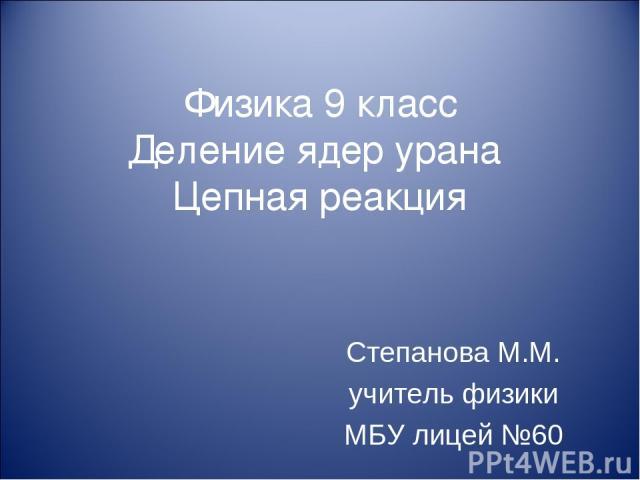 Физика 9 класс Деление ядер урана Цепная реакция Степанова М.М. учитель физики МБУ лицей №60