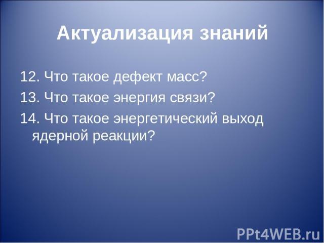 Актуализация знаний 12. Что такое дефект масс? 13. Что такое энергия связи? 14. Что такое энергетический выход ядерной реакции?