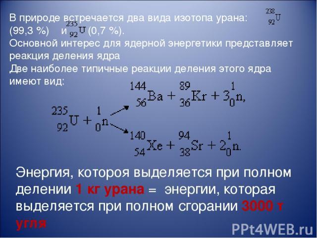 В природе встречается два вида изотопа урана: (99,3%) и (0,7%). Основной интерес для ядерной энергетики представляет реакция деления ядра Две наиболее типичные реакции деления этого ядра имеют вид: Энергия, котороя выделяется при полном делении 1 …