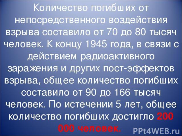 Количество погибших от непосредственного воздействия взрыва составило от 70 до 80 тысяч человек. К концу 1945 года, в связи с действием радиоактивного заражения и других пост-эффектов взрыва, общее количество погибших составило от 90 до 166 тысяч че…