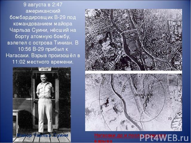 Нагасаки до и после атомного взрыва 9 августа в 2:47 американский бомбардировщик B-29 под командованием майора Чарльза Суини, нёсший на борту атомную бомбу, взлетел с острова Тиниан. В 10:56 В-29 прибыл к Нагасаки. Взрыв произошёл в 11:02 местного в…