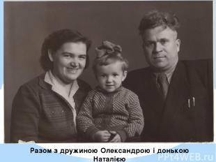 Разом з дружиною Олександрою і донькою Наталією