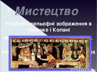 Мистецтво Різьблені рельєфні зображення в Паленке і Копані вважаються одними з н
