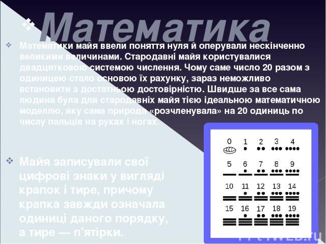 Математика Математики майя ввели поняття нуля й оперували нескінченно великими величинами. Стародавні майя користувалися двадцятковою системою числення. Чому саме число 20 разом з одиницею стало основою їх рахунку, зараз неможливо встановити з доста…