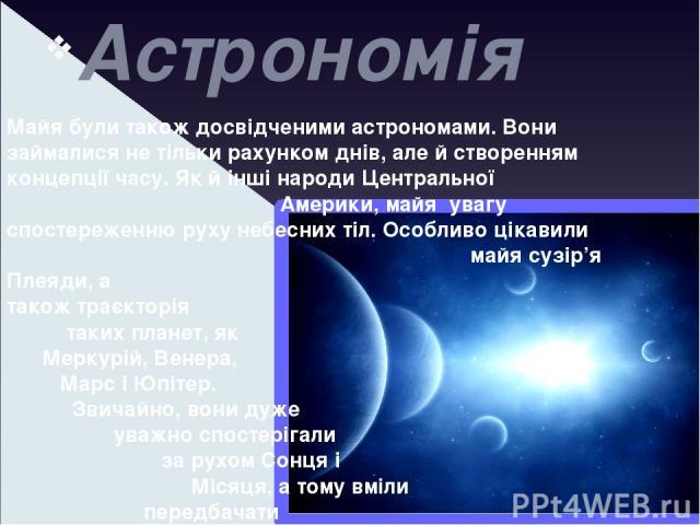 Астрономія Майя були також досвідченими астрономами. Вони займалися не тільки рахунком днів, але й створенням концепції часу. Як й інші народи Центральної Америки, майя увагу спостереженню руху небесних тіл. Особливо цікавили майя сузір'я Плеяди, а …