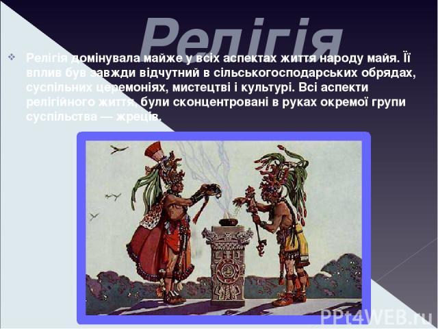 Релігія Релігія домінувала майже у всіх аспектах життя народу майя. Її вплив був завжди відчутний в сільськогосподарських обрядах, суспільних церемоніях, мистецтві і культурі. Всі аспекти релігійного життя, були сконцентровані в руках окремої групи …