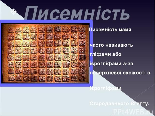 Писемність Писемність майя часто називають гліфами або ієрогліфами з-за поверхневої схожості з ієрогліфами Стародавнього Єгипту. Писемність майя являла собою комбінацію фонетичних символів і логограм. З цієї причини її частіше за все класифікують як…