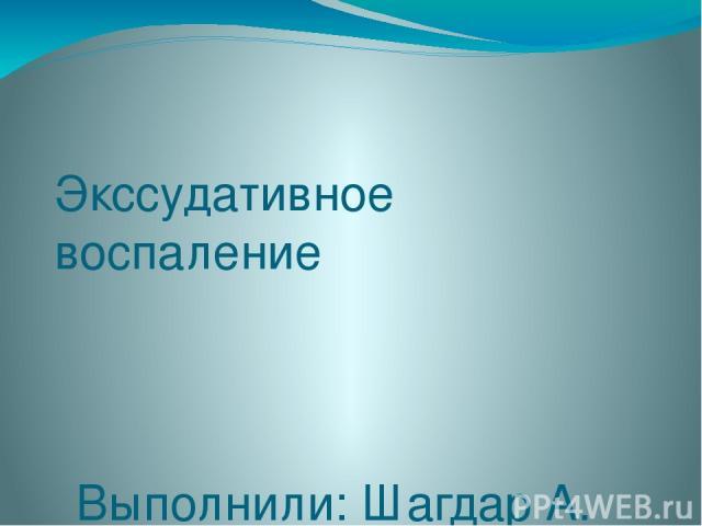 Экссудативное воспаление Выполнили: Шагдар А. Ережепов С. 309 «Б» Стом фак. Проверила: Толеуова Д.К.