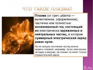 Плазма (от греч. plásma — вылепленное, оформленное), частично или полностью иони